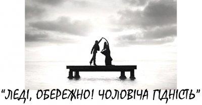 «ЛЕДІ, ОБЕРЕЖНО! ЧОЛОВІЧА ГІДНІСТЬ»